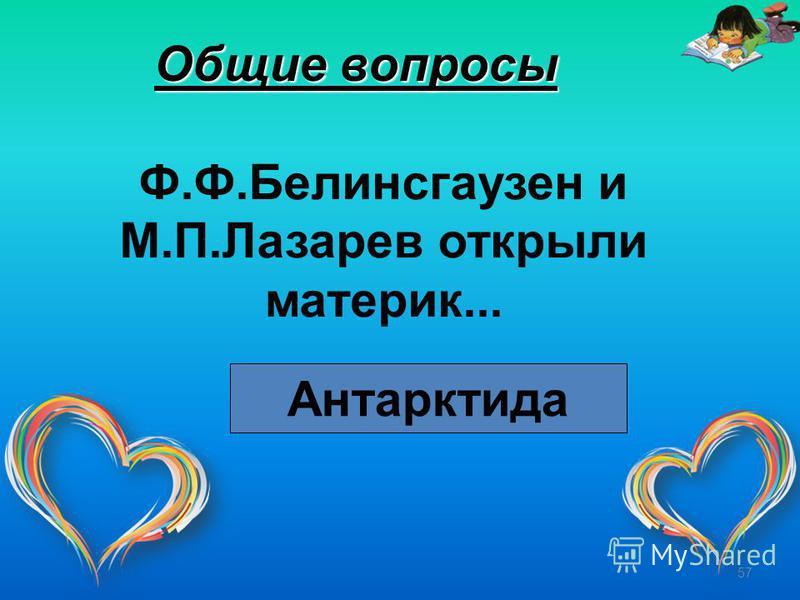 57 Общие вопросы Ф.Ф.Белинсгаузен и М.П.Лазарев открыли материк... Антарктида