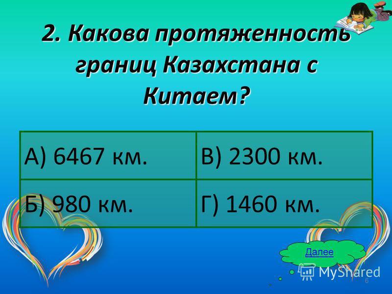 6 2. Какова протяженность границ Казахстана с Китаем? А) 6467 км.В) 2300 км. Б) 980 км.Г) 1460 км. Далее