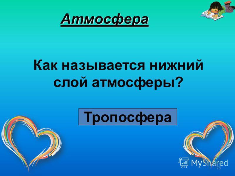 75 Атмосфера Как называется нижний слой атмосферы? Тропосфера