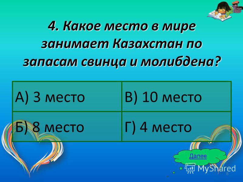 8 4. Какое место в мире занимает Казахстан по запасам свинца и молибдена? Далее А) 3 местоВ) 10 место Б) 8 местоГ) 4 место