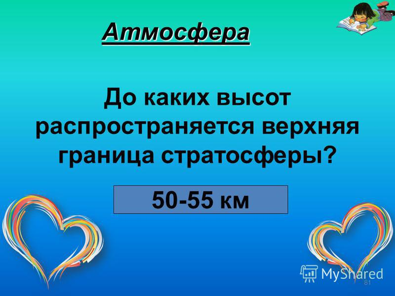 81 Атмосфера До каких высот распространяется верхняя граница стратосферы? 50-55 км