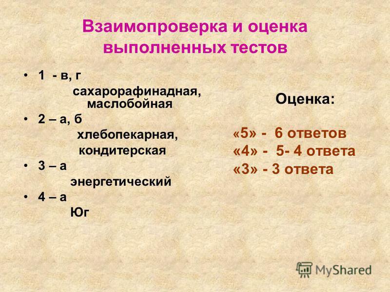 Взаимопроверка и оценка выполненных тестов 1 - в, г сахарорафинадная, маслобойная 2 – а, б хлебопекарная, кондитерская 3 – а энергетический 4 – а Юг Оценка: « 5» - 6 ответов «4» - 5- 4 ответа «3» - 3 ответа
