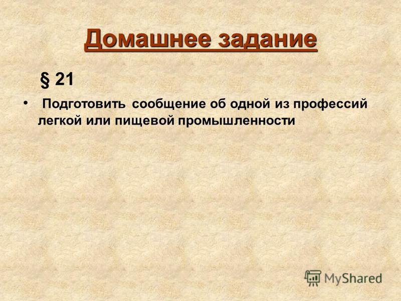 Домашнее задание § 21 Подготовить сообщение об одной из профессий легкой или пищевой промышленности