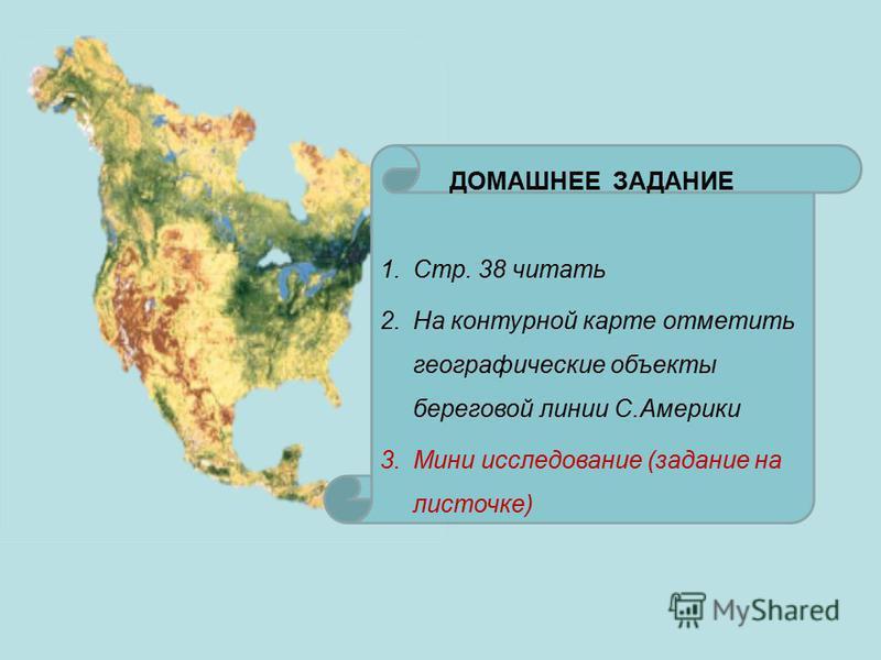 ДОМАШНЕЕ ЗАДАНИЕ 1.Стр. 38 читать 2. На контурной карте отметить географические объекты береговой линии С.Америки 3. Мини исследование (задание на листочке)