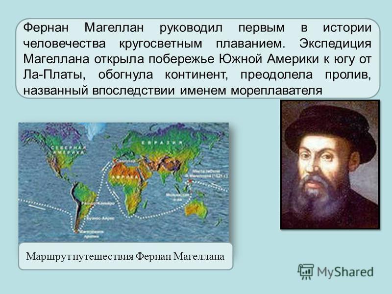 Фернан Магеллан руководил первым в истории человечества кругосветным плаванием. Экспедиция Магеллана открыла побережье Южной Америки к югу от Ла-Платы, обогнула континент, преодолела пролив, названный впоследствии именем мореплавателя Маршрут путешес