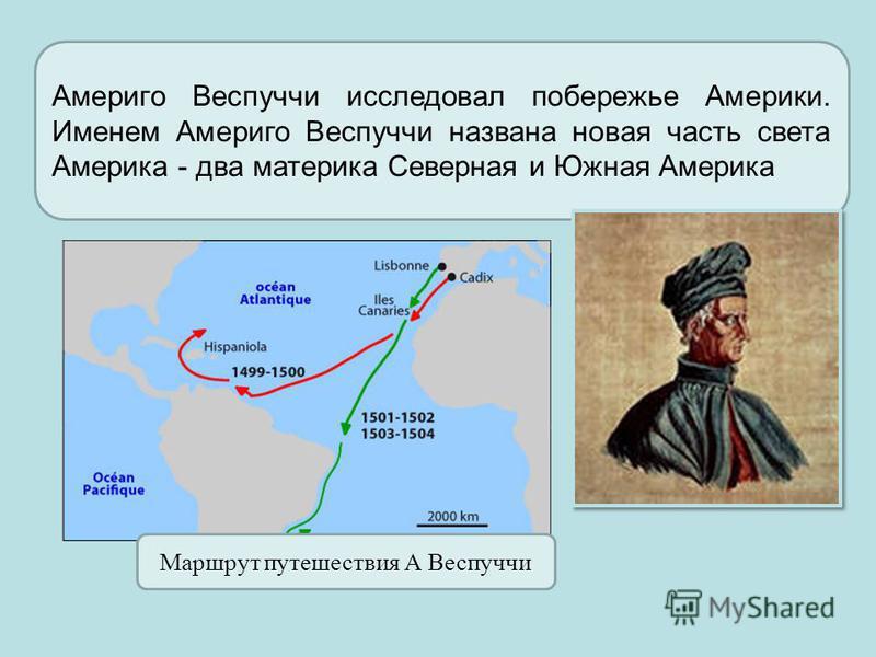 Америго Веспуччи исследовал побережье Америки. Именем Америго Веспуччи названа новая часть света Америка - два материка Северная и Южная Америка Маршрут путешествия А Веспуччи