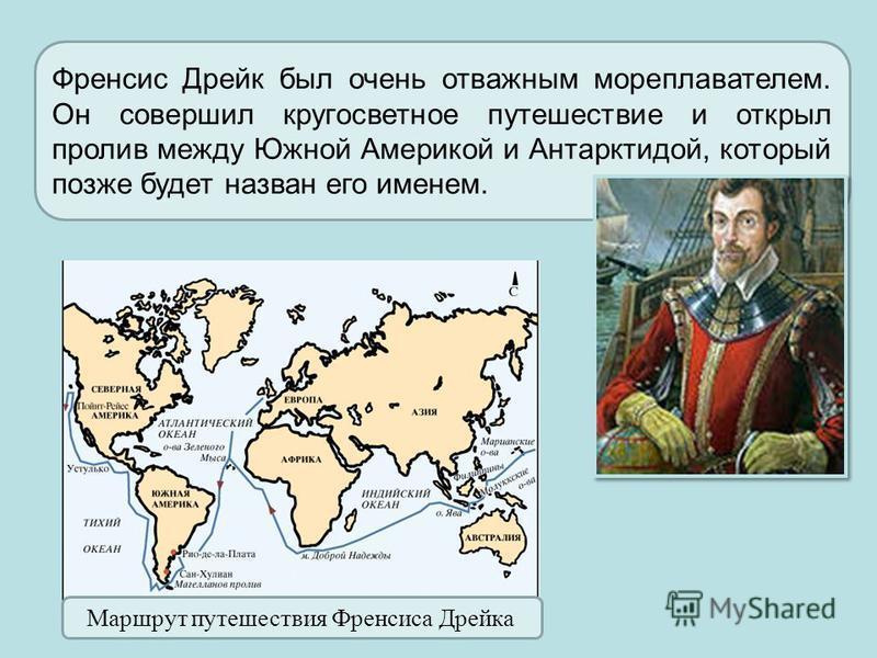 Френсис Дрейк был очень отважным мореплавателем. Он совершил кругосветное путешествие и открыл пролив между Южной Америкой и Антарктидой, который позже будет назван его именем. Маршрут путешествия Френсиса Дрейка