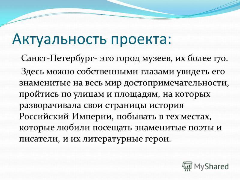 Актуальность проекта: Санкт-Петербург- это город музеев, их более 170. Здесь можно собственными глазами увидеть его знаменитые на весь мир достопримечательности, пройтись по улицам и площадям, на которых разворачивала свои страницы история Российский