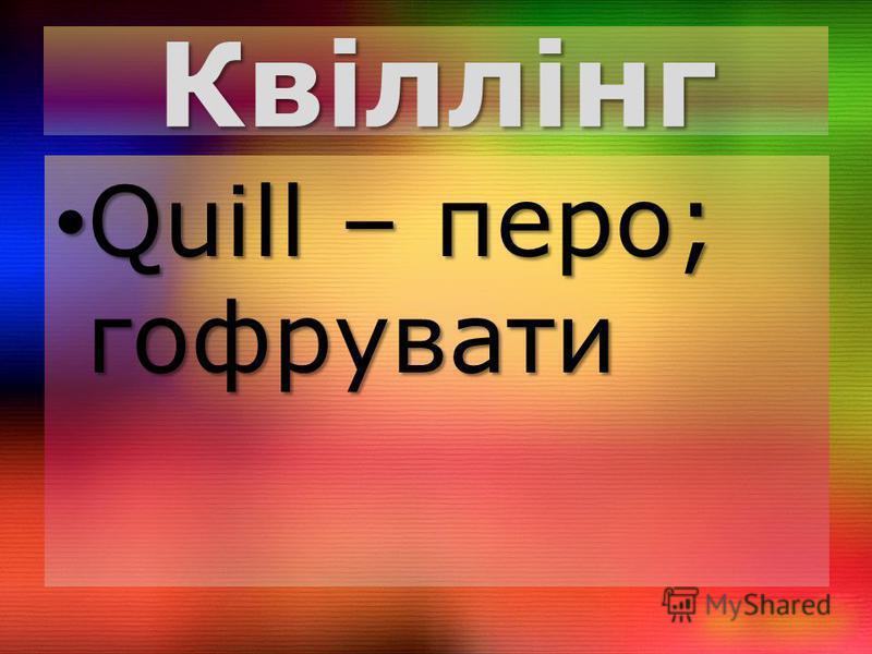 Квіллінг Quill – перо; гофрувати Quill – перо; гофрувати