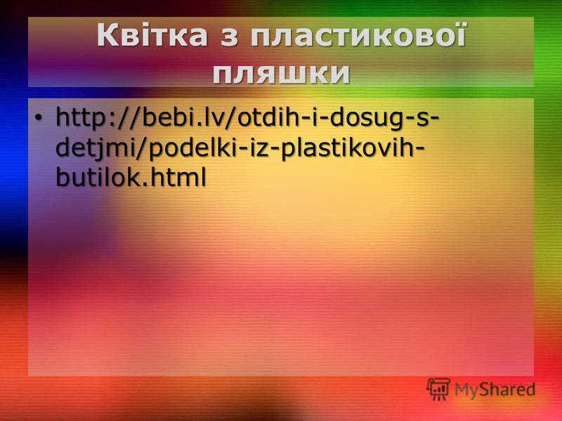 Квітка з пластикової пляшки http://bebi.lv/otdih-i-dosug-s- detjmi/podelki-iz-plastikovih- butilok.html http://bebi.lv/otdih-i-dosug-s- detjmi/podelki-iz-plastikovih- butilok.html