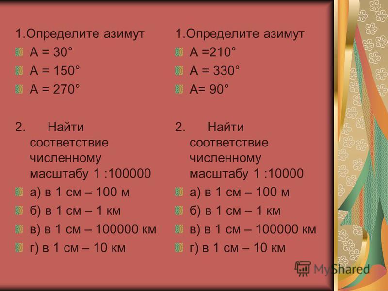 1. Определите азимут А = 30° А = 150° А = 270° 2. Найти соответствие численному масштабу 1 :100000 а) в 1 см – 100 м б) в 1 см – 1 км в) в 1 см – 100000 км г) в 1 см – 10 км 1. Определите азимут А =210° А = 330° А= 90° 2. Найти соответствие численном