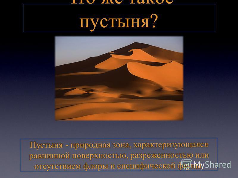 Что же такое пустыня? Пустыня - природная зона, характеризующаяся равнинной поверхностью, разреженностью или отсутствием флоры и специфической фауны.