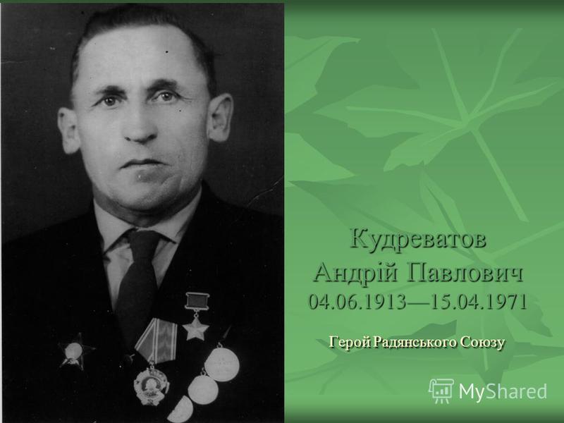 Кудреватов Андрій Павлович 04.06.191315.04.1971 Герой Радянського Союзу
