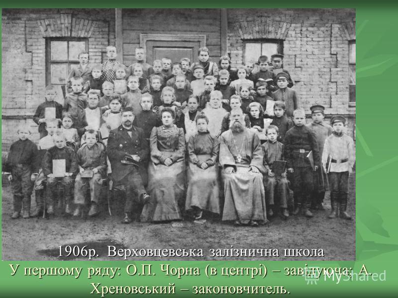 1906р. Верховцевська залізнична школа У першому ряду: О.П. Чорна (в центрі) – завідуюча; А. Хреновський – законовчитель.