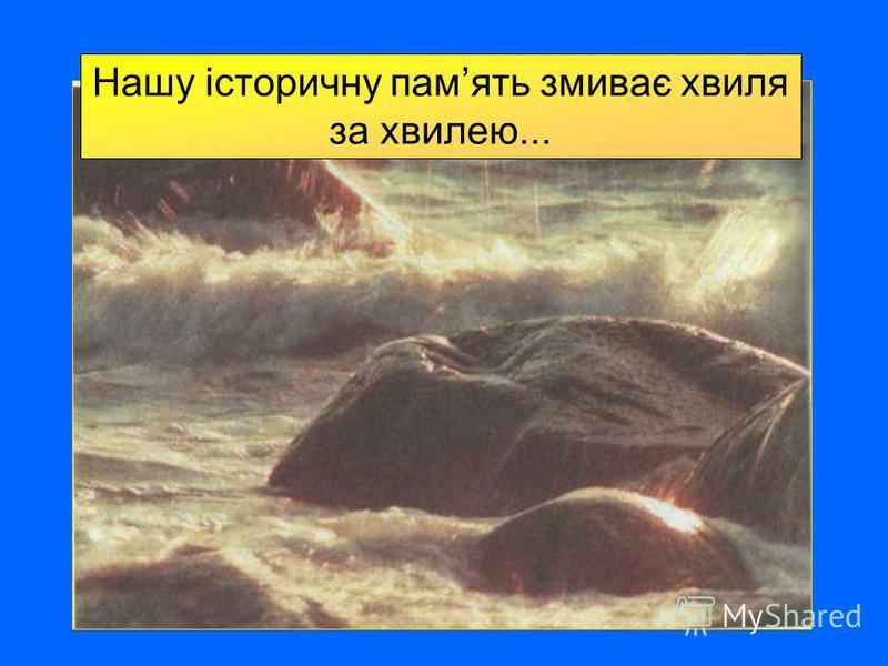 Нашу історичну память змиває хвиля за хвилею...