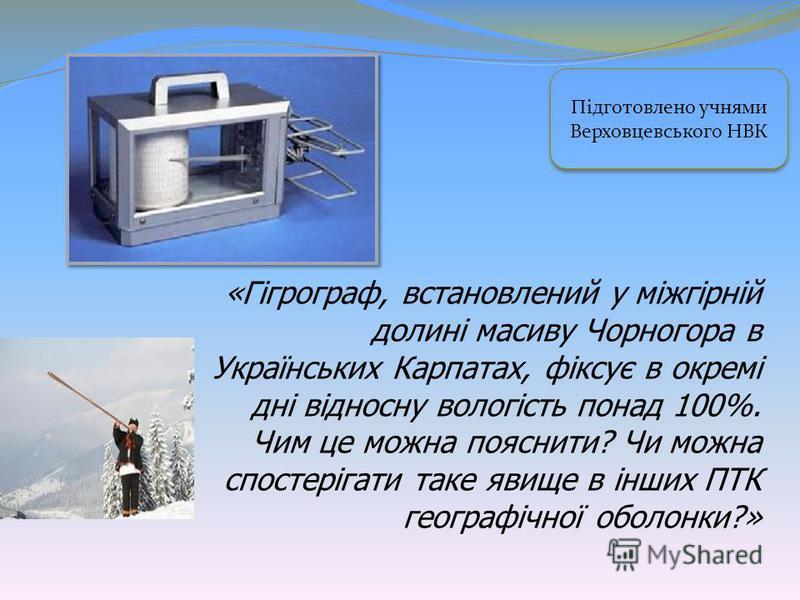 «Гігрограф, встановлений у міжгірній долині масиву Чорногора в Українських Карпатах, фіксує в окремі дні відносну вологість понад 100%. Чим це можна пояснити? Чи можна спостерігати таке явище в інших ПТК географічної оболонки?» Підготовлено учнями Ве