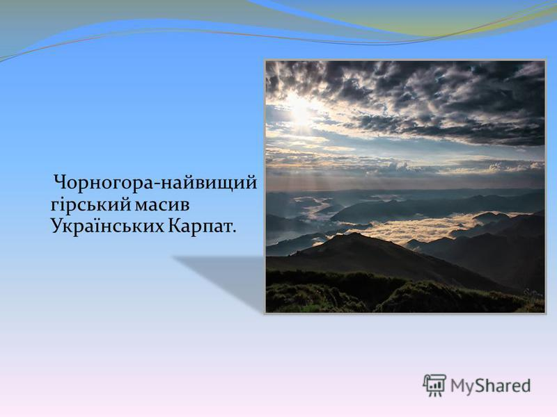 Чорногора-найвищий гірський масив Українських Карпат.