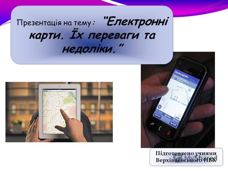 Презентація на тему: Електронні карти. Їх переваги та недоліки. Підготовлено учнями Верхівцевського НВК
