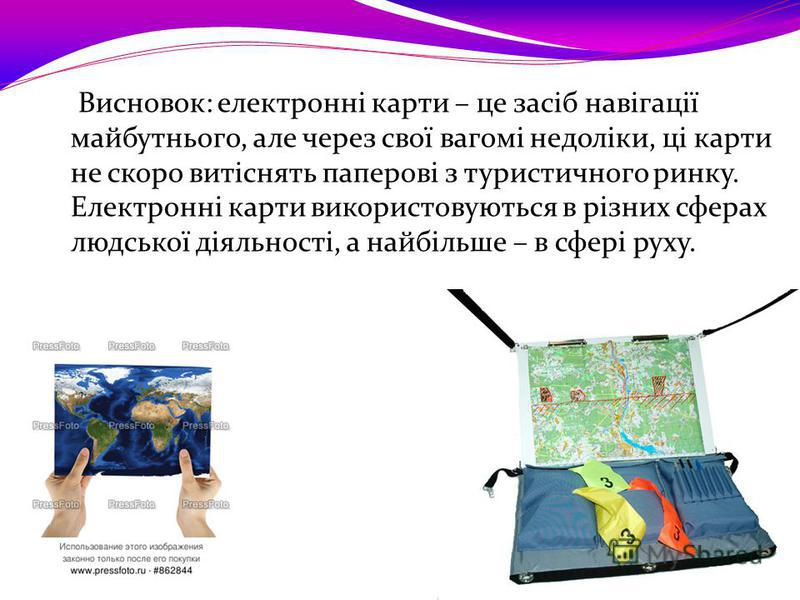 Висновок: електронні карти – це засіб навігації майбутнього, але через свої вагомі недоліки, ці карти не скоро витіснять паперові з туристичного ринку. Електронні карти використовуються в різних сферах людської діяльності, а найбільше – в сфері руху.