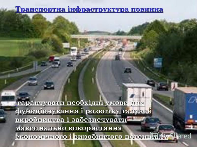 Транспортна інфраструктура повинна гарантувати необхідні умови для функціонування і розвитку галузей виробництва і забезпечувати максимально використання економічного і виробничого потенціалу
