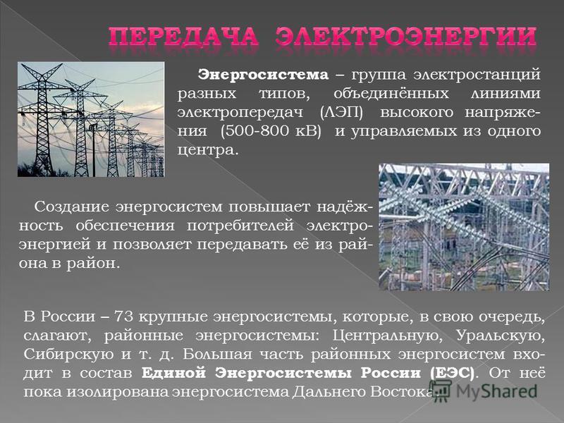 Энергосистема – группа электростанций разных типов, объединённых линиями электропередач (ЛЭП) высокого напряжения (500-800 кВ) и управляемых из одного центра. Создание энергосистем повышает надёжность обеспечения потребителей электро- энергией и позв