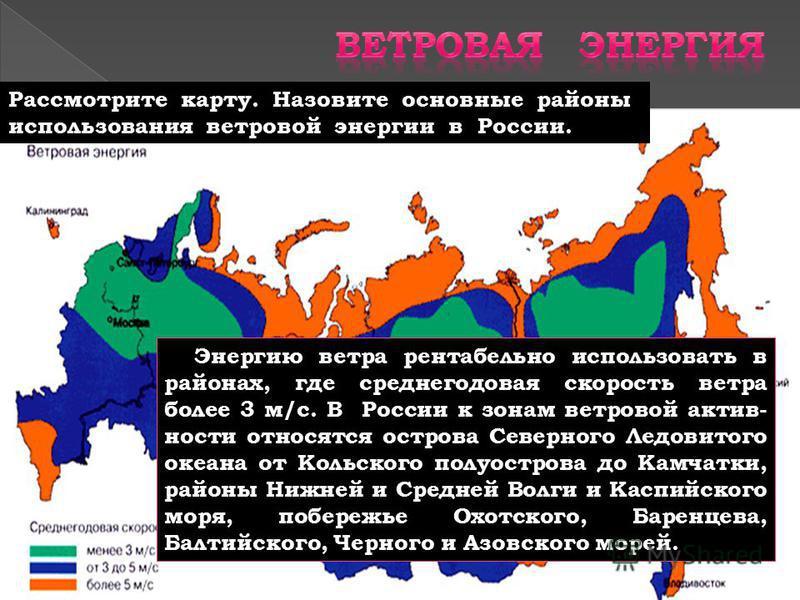 Рассмотрите карту. Назовите основные районы использования ветровой энергии в России. Энергию ветра рентабельно использовать в районах, где среднегодовая скорость ветра более 3 м/с. В России к зонам ветровой активности относятся острова Северного Ледо