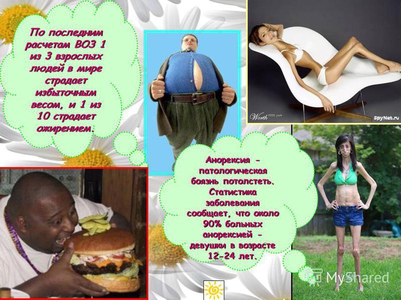 Анорексия - патологическая боязнь потолстеть. Статистика заболевания сообщает, что около 90% больных анорексией - девушки в возрасте 12-24 лет. По последним расчетам ВОЗ 1 из 3 взрослых людей в мире страдает избыточным весом, и 1 из 10 страдает ожире