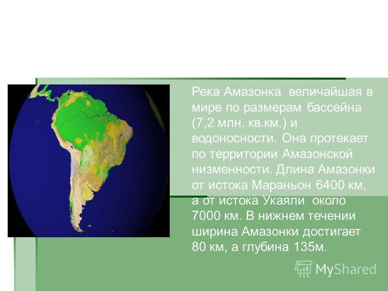 Географическое положение Река Амазонка величайшая в мире по размерам бассейна (7,2 млн. кв.км.) и водоносности. Она протекает по территории Амазонской низменности. Длина Амазонки от истока Мараньон 6400 км, а от истока Укаяли около 7000 км. В нижнем