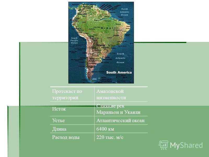 Протекает по территории Амазонской низменности Исток Слияние рек Мараньон и Укаяли Устье Атлантический океан Длина 6400 км Расход воды 220 тыс. м/с