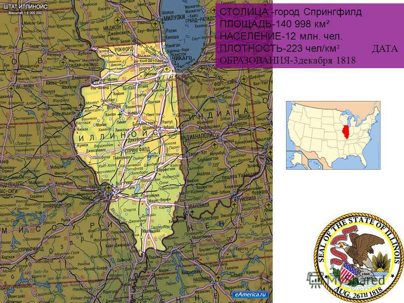 СТОЛИЦА -город Спрингфилд ПЛОЩАДЬ-140 998 км² НАСЕЛЕНИЕ-12 млн. чел. ПЛОТНОСТЬ-223 чел/км ² ДАТА ОБРАЗОВАНИЯ-3 декабря 1818