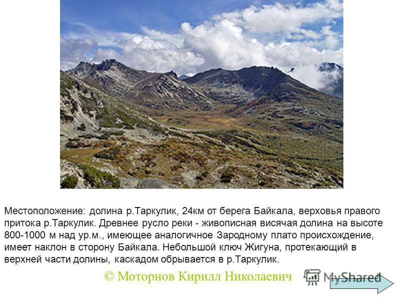 Местоположение: долина р.Таркулик, 24 км от берега Байкала, верховья правого притока р.Таркулик. Древнее русло реки - живописная висячая долина на высоте 800-1000 м над ур.м., имеющее аналогичное Зародному плато происхождение, имеет наклон в сторону