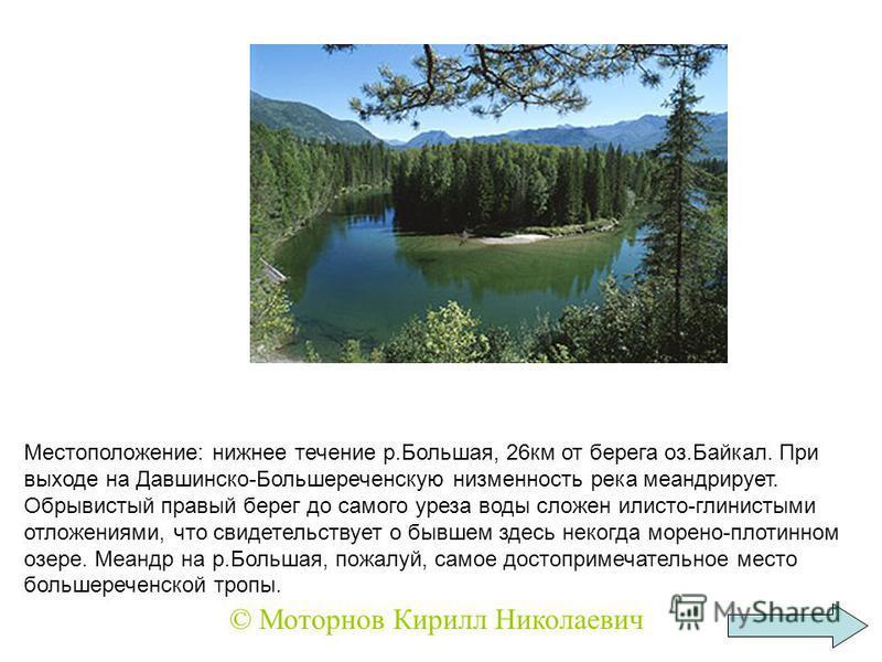 Местоположение: нижнее течение р.Большая, 26 км от берега оз.Байкал. При выходе на Давшинско-Большереченскую низменность река меандрирует. Обрывистый правый берег до самого уреза воды сложен илисто-глинистыми отложениями, что свидетельствует о бывшем