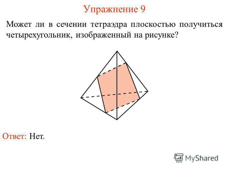 Может ли в сечении тетраэдра плоскостью получиться четырехугольник, изображенный на рисунке? Упражнение 9 Ответ: Нет.