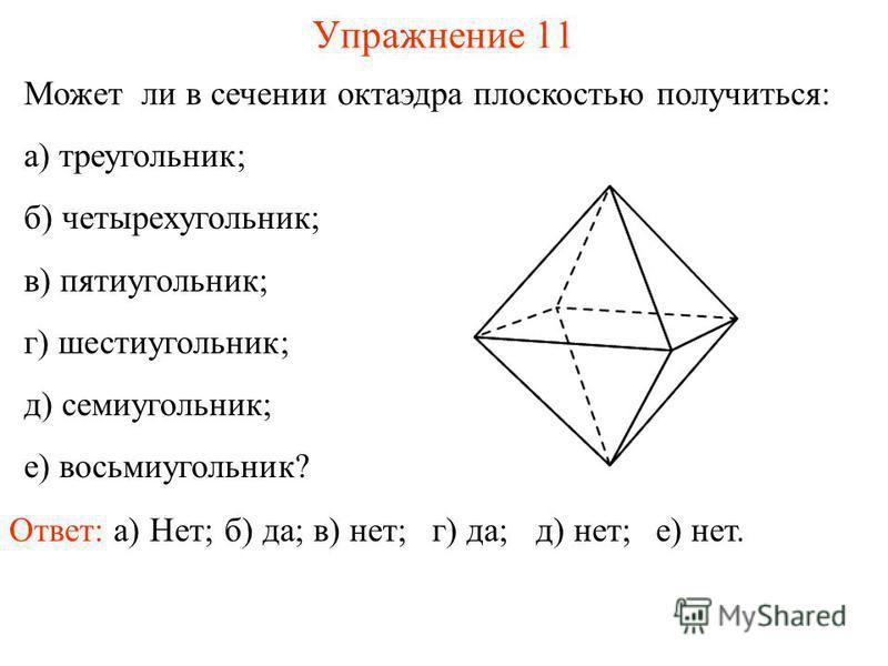 Может ли в сечении октаэдра плоскостью получиться: а) треугольник; б) четырехугольник; в) пятиугольник; г) шестиугольник; д) семиугольник; е) восьмиугольник? Упражнение 11 Ответ: а) Нет;б) да;в) нет;г) да;д) нет;е) нет.