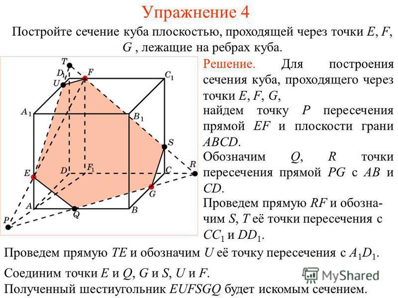 Решение. Для построения сечения куба, проходящего через точки E, F, G, найдем точку P пересечения прямой EF и плоскости грани ABCD. Проведем прямую RF и обозначим S, T её точки пересечения с CC 1 и DD 1. Обозначим Q, R точки пересечения прямой PG с A