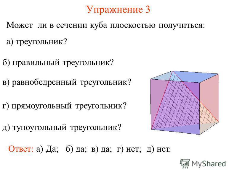 Может ли в сечении куба плоскостью получиться: а) треугольник? Упражнение 3 Ответ: а) Да; б) правильный треугольник? в) равнобедренный треугольник? г) прямоугольный треугольник? д) тупоугольный треугольник? в) да;г) нет;д) нет. б) да;