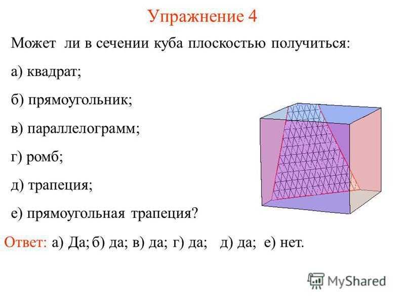 Может ли в сечении куба плоскостью получиться: а) квадрат; б) прямоугольник; в) параллелограмм; г) ромб; д) трапеция; е) прямоугольная трапеция? Упражнение 4 Ответ: а) Да;б) да;в) да;е) нет. г) да; д) да;