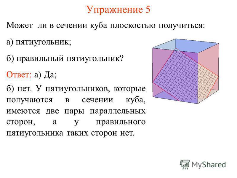 Может ли в сечении куба плоскостью получиться: а) пятиугольник; б) правильный пятиугольник? Упражнение 5 б) нет. У пятиугольников, которые получаются в сечении куба, имеются две пары параллельных сторон, а у правильного пятиугольника таких сторон нет