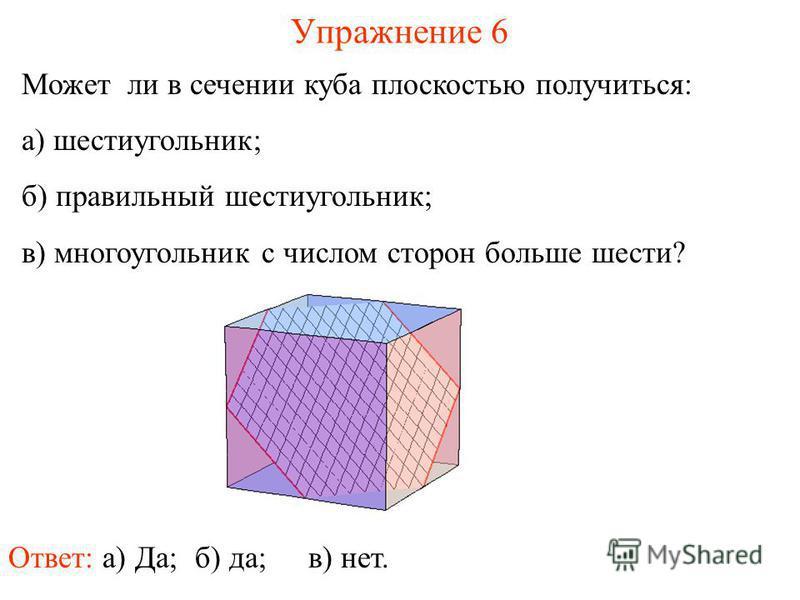 Может ли в сечении куба плоскостью получиться: а) шестиугольник; б) правильный шестиугольник; в) многоугольник с числом сторон больше шести? Упражнение 6 Ответ: а) Да;в) нет. б) да;