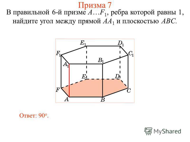 В правильной 6-й призме A…F 1, ребра которой равны 1, найдите угол между прямой AA 1 и плоскостью ABC. Ответ: 90 о. Призма 7