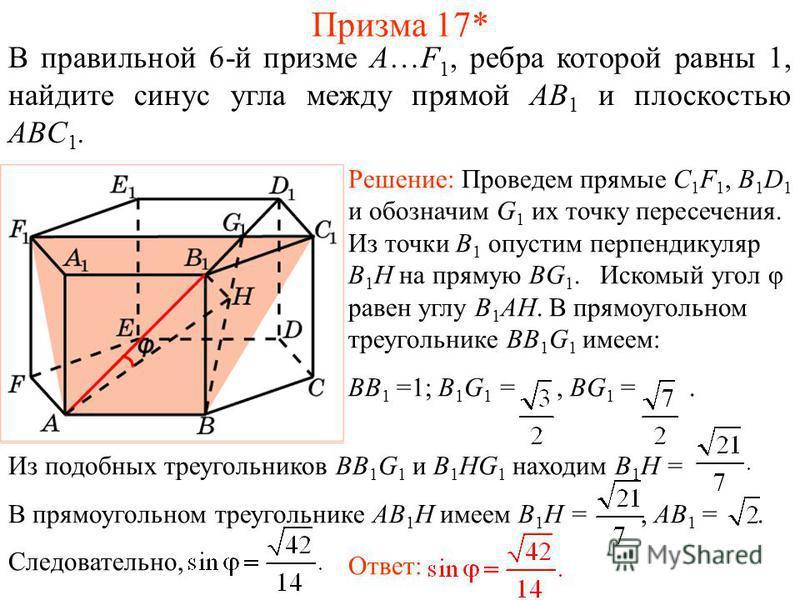 В правильной 6-й призме A…F 1, ребра которой равны 1, найдите синус угла между прямой AB 1 и плоскостью ABС 1. Призма 17* Решение: Проведем прямые C 1 F 1, B 1 D 1 и обозначим G 1 их точку пересечения. Из точки B 1 опустим перпендикуляр B 1 H на прям
