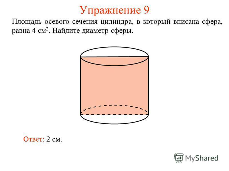 Упражнение 9 Площадь осевого сечения цилиндра, в который вписана сфера, равна 4 см 2. Найдите диаметр сферы. Ответ: 2 см.