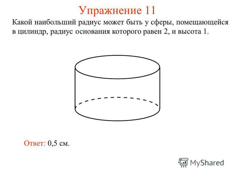 Упражнение 11 Какой наибольший радиус может быть у сферы, помещающейся в цилиндр, радиус основания которого равен 2, и высота 1. Ответ: 0,5 см.