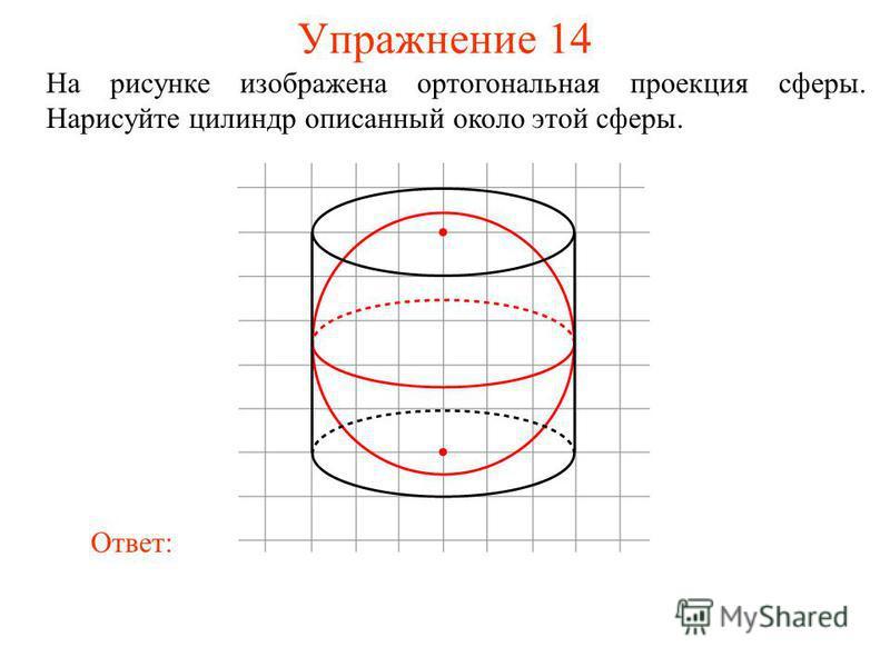 Упражнение 14 На рисунке изображена ортогональная проекция сферы. Нарисуйте цилиндр описанный около этой сферы. Ответ: