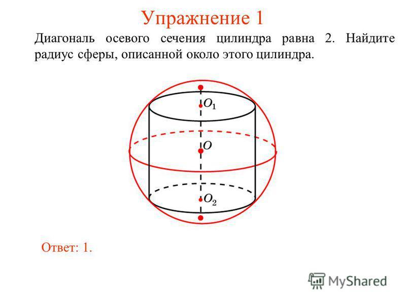 Упражнение 1 Диагональ осевого сечения цилиндра равна 2. Найдите радиус сферы, описанной около этого цилиндра. Ответ: 1.