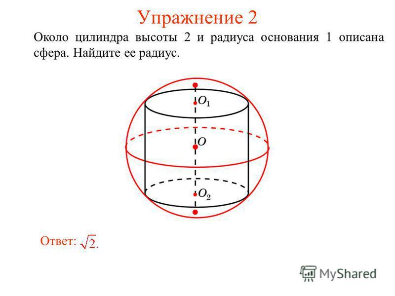 Упражнение 2 Около цилиндра высоты 2 и радиуса основания 1 описана сфера. Найдите ее радиус. Ответ: