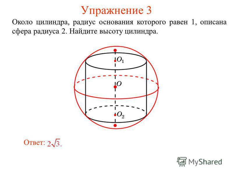 Упражнение 3 Около цилиндра, радиус основания которого равен 1, описана сфера радиуса 2. Найдите высоту цилиндра. Ответ: