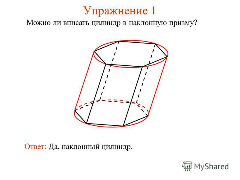 Упражнение 1 Можно ли вписать цилиндр в наклонную призму? Ответ: Да, наклонный цилиндр.