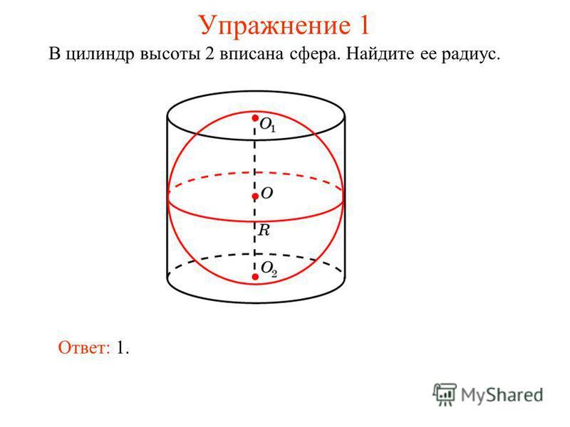 Упражнение 1 В цилиндр высоты 2 вписана сфера. Найдите ее радиус. Ответ: 1.