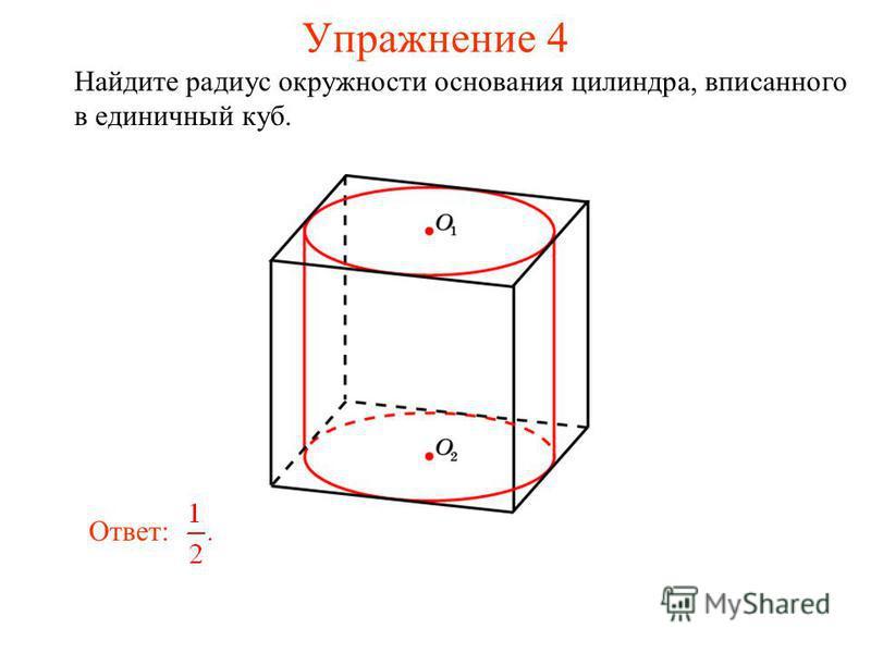 Упражнение 4 Найдите радиус окружности основания цилиндра, вписанного в единичный куб. Ответ: